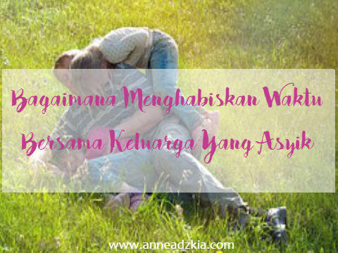 9 Cara Menghabiskan Waktu Bersama Keluarga Yang Asyik